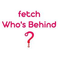 FETCH WHO'S BEHIND