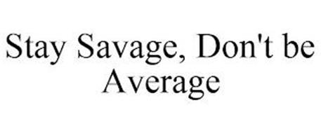 STAY SAVAGE, DON'T BE AVERAGE