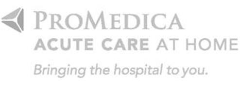 PROMEDICA ACUTE CARE AT HOME BRINGING THE HOSPITAL TO YOU