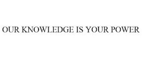 OUR KNOWLEDGE IS YOUR POWER