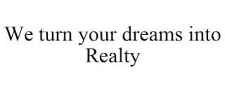 WE TURN YOUR DREAMS INTO REALTY