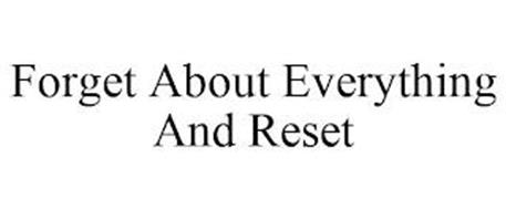 FORGET ABOUT EVERYTHING AND RESET