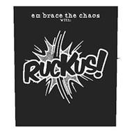 EMBRACE THE CHAOS WITH: RUCKUS!