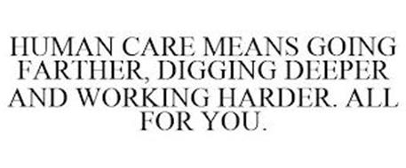 HUMAN CARE MEANS GOING FARTHER, DIGGING DEEPER AND WORKING HARDER. ALL FOR YOU.