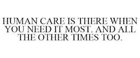 HUMAN CARE IS THERE WHEN YOU NEED IT MOST. AND ALL THE OTHER TIMES TOO.
