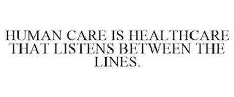 HUMAN CARE IS HEALTHCARE THAT LISTENS BETWEEN THE LINES.