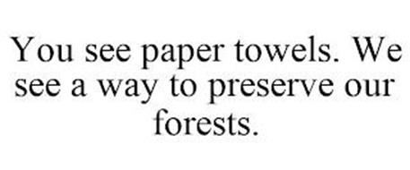 YOU SEE PAPER TOWELS. WE SEE A WAY TO PRESERVE OUR FORESTS.