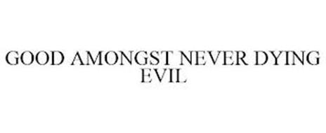 GOOD AMONGST NEVER DYING EVIL
