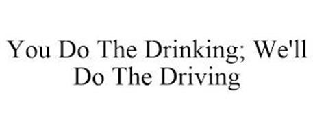 YOU DO THE DRINKING; WE'LL DO THE DRIVING