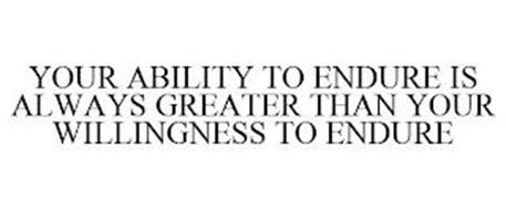 YOUR ABILITY TO ENDURE IS ALWAYS GREATER THAN YOUR WILLINGNESS TO ENDURE
