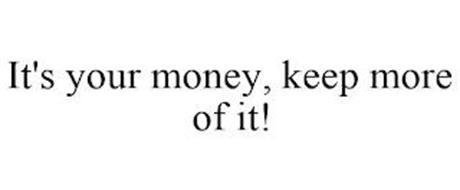 IT'S YOUR MONEY, KEEP MORE OF IT!