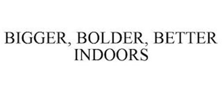 BIGGER, BOLDER, BETTER INDOORS