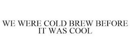 WE WERE COLD BREW BEFORE IT WAS COOL