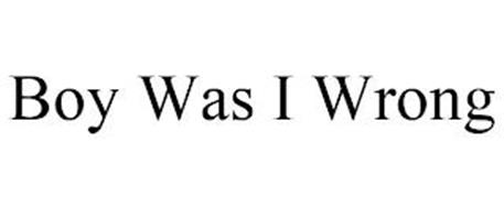 BOY WAS I WRONG