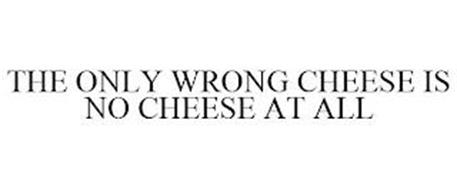 THE ONLY WRONG CHEESE IS NO CHEESE AT ALL