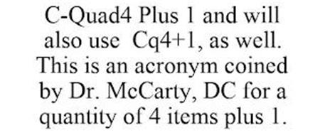 C-QUAD4 PLUS 1 AND WILL ALSO USE CQ4+1, AS WELL. THIS IS AN ACRONYM COINED BY DR. MCCARTY, DC FOR A QUANTITY OF 4 ITEMS PLUS 1.