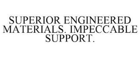 SUPERIOR ENGINEERED MATERIALS. IMPECCABLE SUPPORT.