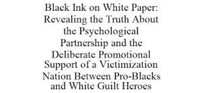 BLACK INK ON WHITE PAPER: REVEALING THE TRUTH ABOUT THE PSYCHOLOGICAL PARTNERSHIP AND THE DELIBERATE PROMOTIONAL SUPPORT OF A VICTIMIZATION NATION BETWEEN PRO-BLACKS AND WHITE GUILT HEROES