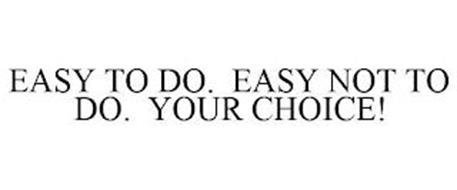 EASY TO DO. EASY NOT TO DO. YOUR CHOICE!