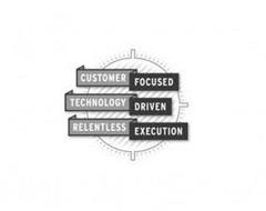 CUSTOMER FOCUSED TECHNOLOGY DRIVEN RELENTLESS EXECUTION