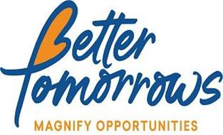 BETTER TOMORROWS MAGNIFY OPPORTUNITIES