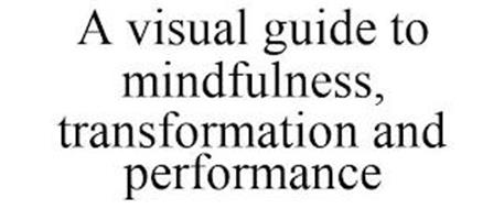 A VISUAL GUIDE TO MINDFULNESS, TRANSFORMATION AND PERFORMANCE