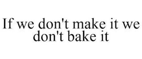 IF WE DON'T MAKE IT WE DON'T BAKE IT
