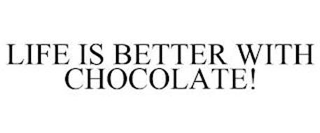 LIFE IS BETTER WITH CHOCOLATE!