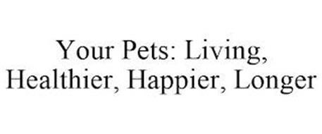 YOUR PETS: LIVING, HEALTHIER, HAPPIER, LONGER