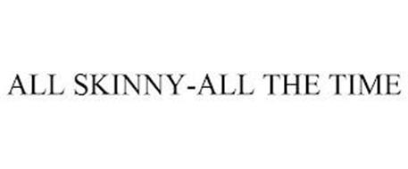 ALL SKINNY-ALL THE TIME