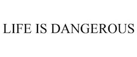 LIFE IS DANGEROUS