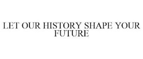 LET OUR HISTORY SHAPE YOUR FUTURE