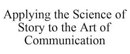 APPLYING THE SCIENCE OF STORY TO THE ART OF COMMUNICATION