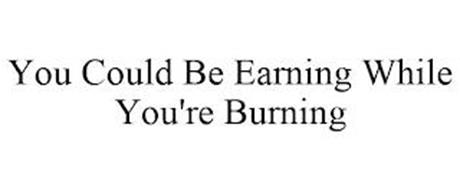 YOU COULD BE EARNING WHILE YOU'RE BURNING