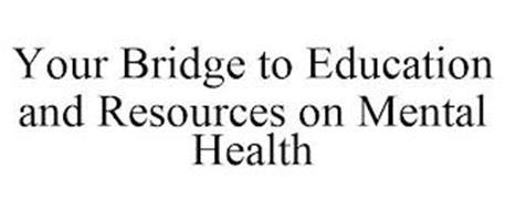 YOUR BRIDGE TO EDUCATION AND RESOURCES ON MENTAL HEALTH
