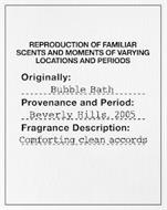 REPRODUCTION OF FAMILIAR SCENTS AND MOMENTS OF VARYING LOCATIONS AND PERIODS ORIGINALLY: BUBBLE BATH PROVENANCE AND PERIOD: BEVERLY HILLS, 2005 FRAGRANCE DESCRIPTION: COMFORTING CLEAN ACCORDS