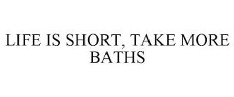 LIFE IS SHORT, TAKE MORE BATHS