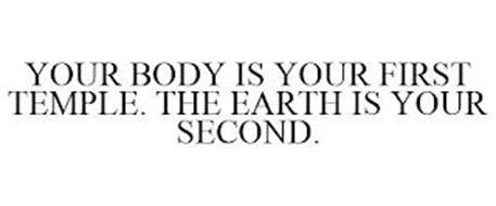 YOUR BODY IS YOUR FIRST TEMPLE. THE EARTH IS YOUR SECOND.