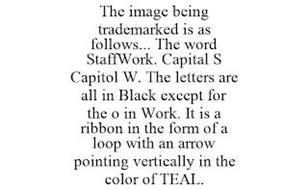 THE IMAGE BEING TRADEMARKED IS AS FOLLOWS... THE WORD STAFFWORK. CAPITAL S CAPITOL W. THE LETTERS ARE ALL IN BLACK EXCEPT FOR THE O IN WORK. IT IS A RIBBON IN THE FORM OF A LOOP WITH AN ARROW POINTING VERTICALLY IN THE COLOR OF TEAL.
