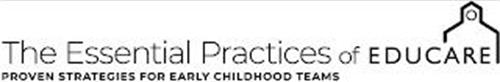 THE ESSENTIAL PRACTICES OF EDUCARE THE PROVEN STRATEGIES FOR EARLY CHILDHOOD TEAMS