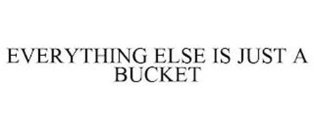 EVERYTHING ELSE IS JUST A BUCKET