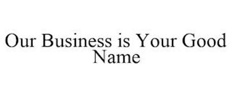 OUR BUSINESS IS YOUR GOOD NAME