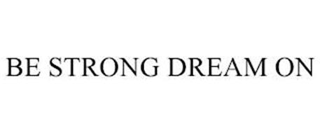 BE STRONG DREAM ON