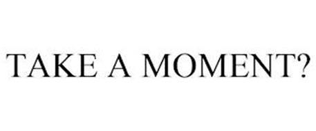 TAKE A MOMENT?