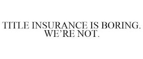 TITLE INSURANCE IS BORING. WE'RE NOT.