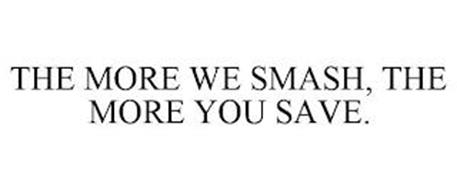 THE MORE WE SMASH, THE MORE YOU SAVE.