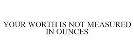 YOUR WORTH IS NOT MEASURED IN OUNCES