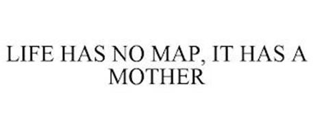 LIFE HAS NO MAP, IT HAS A MOTHER