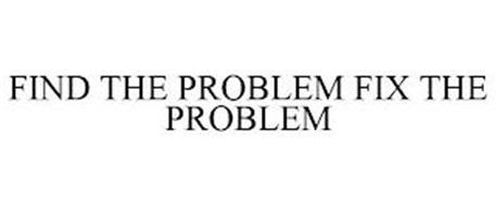 FIND THE PROBLEM FIX THE PROBLEM