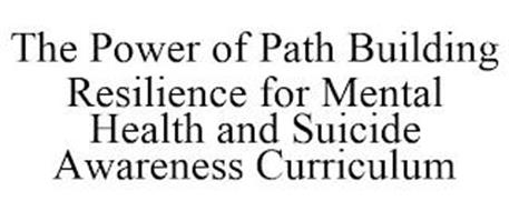 THE POWER OF PATH BUILDING RESILIENCE FOR MENTAL HEALTH AND SUICIDE AWARENESS CURRICULUM